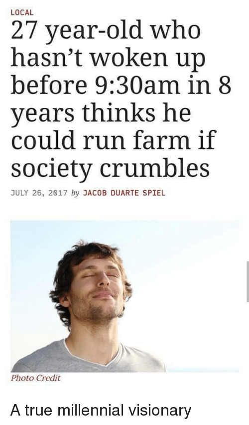 Funny, Run, and True: LOCAL  27 year-old who  hasn't woken up  before 9:30am in 8  years thinks he  could run farm if  society crumbles  JULY 26, 2017 by JACOB DUARTE SPIEL  Photo Credit