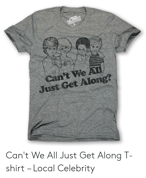 Local, Ror, and Celebrity: LOCAL  CELEBRITY  rOr LOOK eOoD SUCKA  M  Can't We A11  Just Get Along? Can't We All Just Get Along T-shirt – Local Celebrity