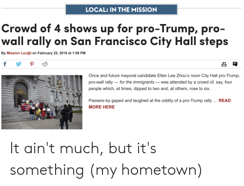 Gaped: LOCAL: IN THE MISSION  Crowd of 4 shows up for pro-Trump, pro  wall rally on San Francisco City Hall steps  By Mission Loc@l on February 25, 2019 at 1:08 PM  凸『  Once and future mayoral candidate Ellen Lee Zhou's noon City Hall pro-Trump,  pro-wall rally for the immigrants-was attended by a crowd of, say, four  people which, at times, dipped to two and, at others, rose to six.  Passers-by gaped and laughed at the oddity of a pro-Trump rally. READ  MORE HERE It ain't much, but it's something (my hometown)