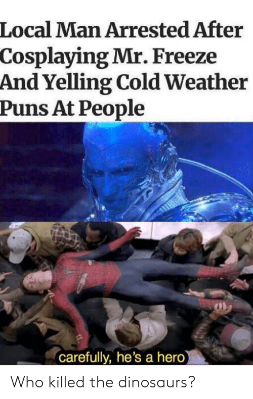 Puns, Dinosaurs, and Weather: Local Man Arrested After  Cosplaying Mr. Freeze  And Yelling Cold Weather  Puns At People  carefully, he's a hero Who killed the dinosaurs?