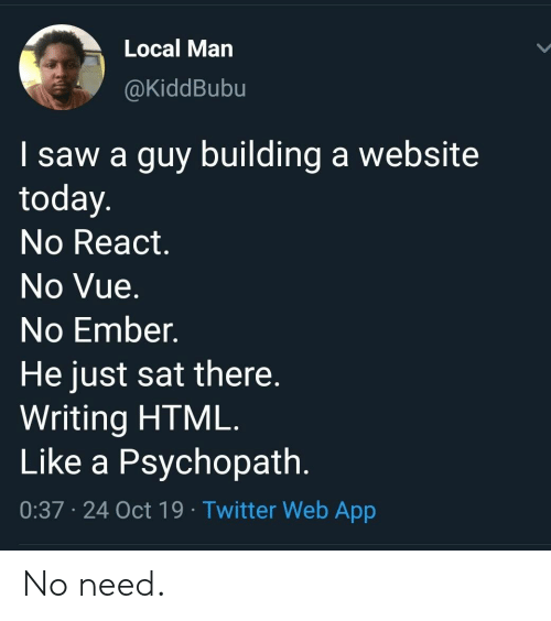 psychopath: Local Man  @KiddBubu  I saw a guy building a website  today.  No React.  No Vue.  No Ember.  He just sat there.  Writing HTML.  Like a Psychopath.  0:37 24 Oct 19 Twitter Web App No need.