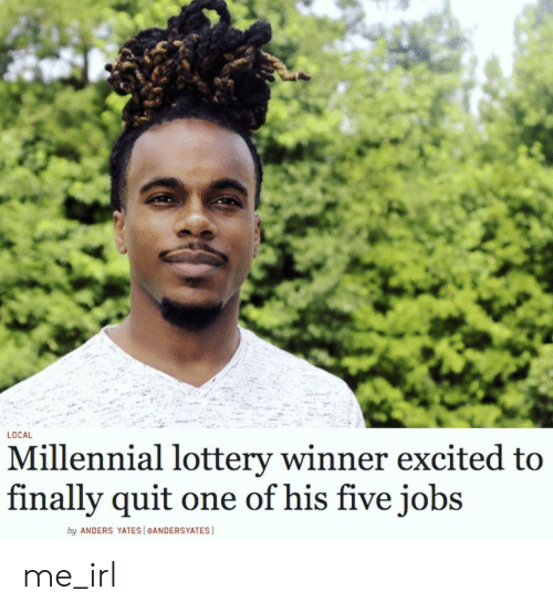 Lottery: LOCAL  Millennial lottery winner excited to  finally quit  one of his five jobs  by ANDERS YATES [eANDERSYATES me_irl