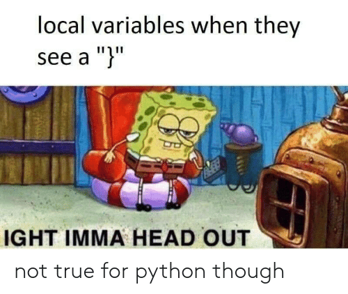 "Head, True, and Python: local variables when they  see a "")""  IGHT IMMA HEAD OUT not true for python though"