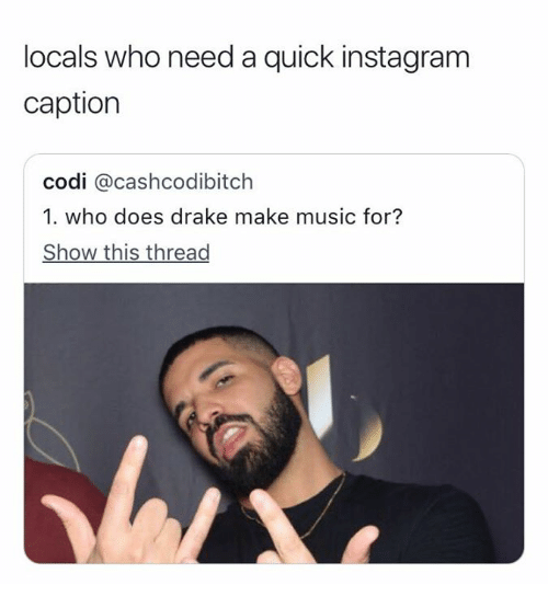 Drake, Instagram, and Music: locals who need a quick instagram  caption  codi @cashcodibitch  1. who does drake make music for?  Show this thread