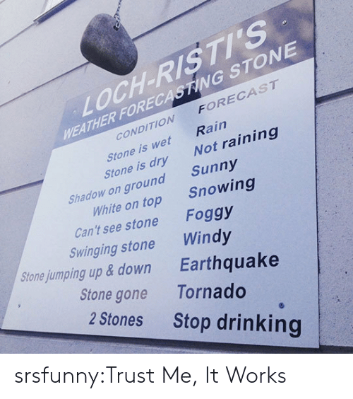 Drinking, Tumblr, and Blog: LOCH-RISTI'S  WEATHER FORECASTING STONE  CONDITION FORECAST  coNe werNo  Rain  Not raining  Sunny  Stone is wet  Stone is dry  Shadow on ground  White on top  Snowing  Can't see stone  Swinging stone  Stonejumping up & down  Foggy  Windy  Earthquake  Stone gone Tornado  2 Stones  Stop drinking srsfunny:Trust Me, It Works