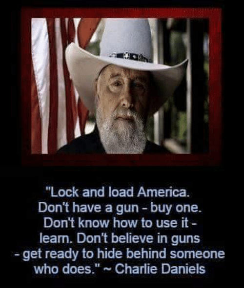 """America, Charlie, and Guns: """"Lock and load America.  Don't have a gun buy one.  Don't know how to use it  learn. Don't believe in guns  get ready to hide behind someone  who does."""" Charlie Daniels"""