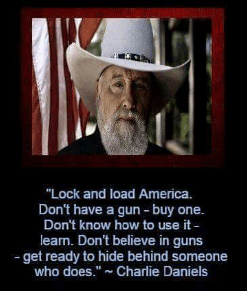 "daniels: ""Lock and load America.  Don't have a gun buy one.  Don't know how to use it  learn. Don't believe in guns  get ready to hide behind someone  who does."" Charlie Daniels"
