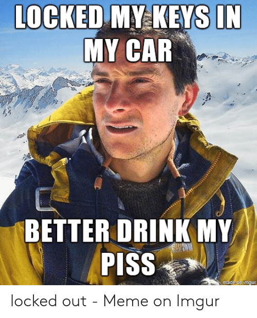 Locked My Keys In My Car >> Locked My Keys In My Car Better Drink My Piss Made On Imgur