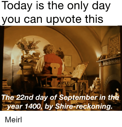 MeIRL, Can, and Shire: loday is the only day  you can upvote this  The 22nd day of September in the  year 1400, by Shire-reckoning. Meirl