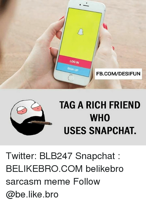 Be Like, Meme, and Memes: LOG IN  SIGN UP  FB.COM/DESIFUN  TAG A RICH FRIEND  WHO  USES SNAPCHAT. Twitter: BLB247 Snapchat : BELIKEBRO.COM belikebro sarcasm meme Follow @be.like.bro