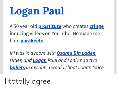Osama Bin: Logan Paul  A 50 year old prostitute who creates cringe  inducing videos on YouTube. He made me  hate parakeets.  If I was in a room with Osama Bin Laden,  Hitler, and Logan Paul and I only had two  bullets in my gun, I would shoot Logan twice. I totally agree