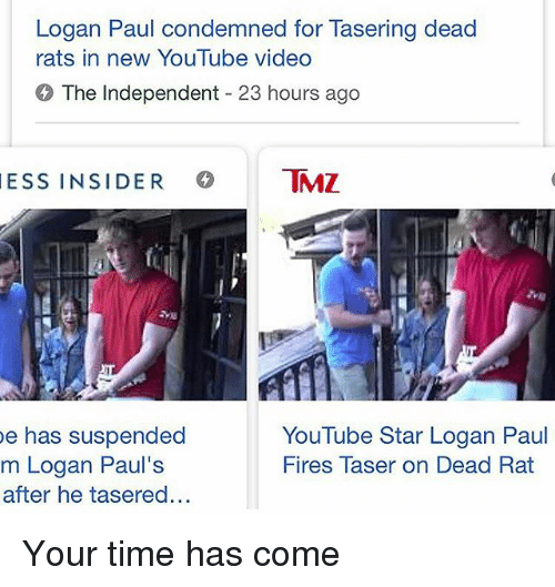 Youtube Star: Logan Paul condemned for Tasering dead  rats in new YouTube video  The Independent 23 hours ago  ESS INSIDER MZ  e has suspended  m Logan Paul's  after he tasered...  YouTube Star Logan Paul  Fires Taser on Dead Rat Your time has come