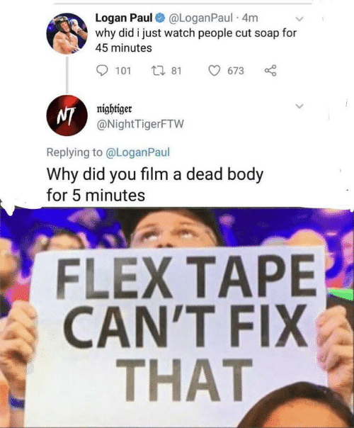 Flexing, Watch, and Film: Logan Paul@LoganPaul 4m  why did i just watch people cut soap for  45 minutes  t1 81  101  673  NI@NightTigerFTW  Replying to@Logan Paul  Why did you film a dead body  for 5 minutes  FLEX TAPE  CANT FIΙX  THAT