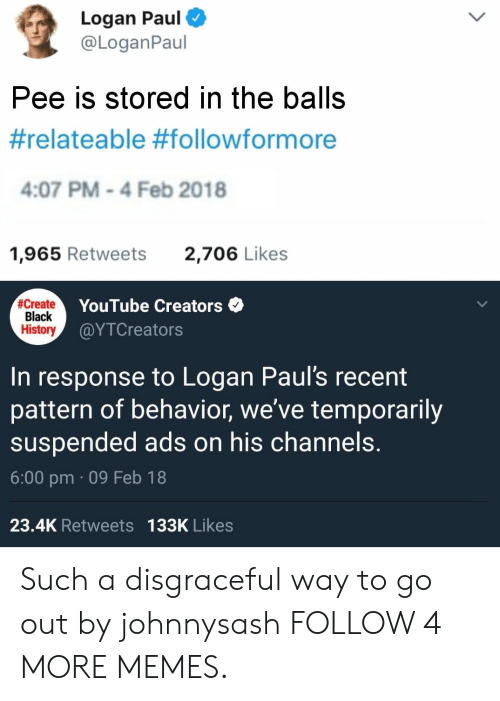 Feb 2018: Logan Paul  @LoganPaul  Pee is stored in the balls  #relateable #followformore  4:07 PM-4 Feb 2018  1,965 Retweets  2,706 Likes  #Create  Black  History  YouTube Creators  @ΥTCreato rs  to Logan Paul's recent  pattern of behavior, we've temporarily  suspended ads on his channels.  In  response  6:00 pm 09 Feb 18  23.4K Retweets 133K Likes Such a disgraceful way to go out by johnnysash FOLLOW 4 MORE MEMES.