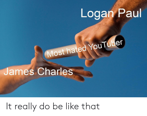 Logan: Logan Paul  Most hated YouTuber  James Charles It really do be like that