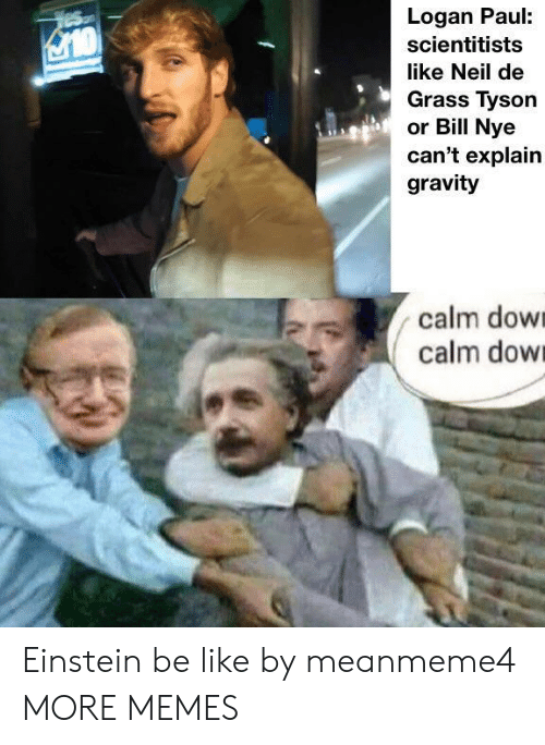 dow: Logan Paul:  scientitists  like Neil de  Grass Tyson  or Bill Nye  can't explain  gravity  calm dow  calm dow Einstein be like by meanmeme4 MORE MEMES