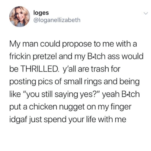 """thrilled: loges  @loganellizabeth  My man could propose to me with a  frickin pretzel and my B.tch ass would  be THRILLED. y'all are trash for  posting pics of small rings and being  like """"you still saying yes?"""" yeah B-tch  put a chicken nugget on my finger  idgaf just spend your life with me"""