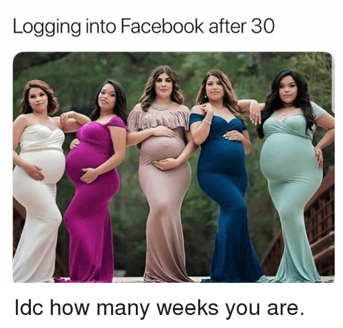 Facebook, Girl Memes, and How: Logging into Facebook after 30 Idc how many weeks you are.