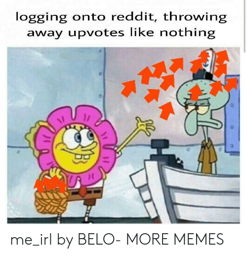 Dank, Memes, and Reddit: logging onto reddit, throwing  away upvotes like nothing me_irl by BELO- MORE MEMES