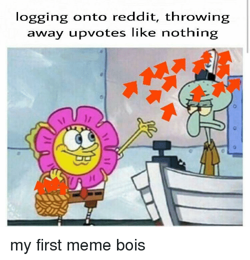 Meme, Reddit, and First: logging onto reddit, throwing  away upvotes like nothing my first meme bois