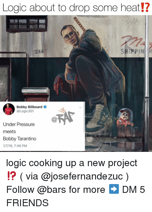 Billboard, Friends, and Logic: Logic about to drop some heat!?  SHIPPIN  Bobby Billboard  @Logic301  Under Pressure  meets  Bobby Tarantino  1/7/19, 7:46 PM logic cooking up a new project⁉️ ( via @josefernandezuc ) Follow @bars for more ➡️ DM 5 FRIENDS