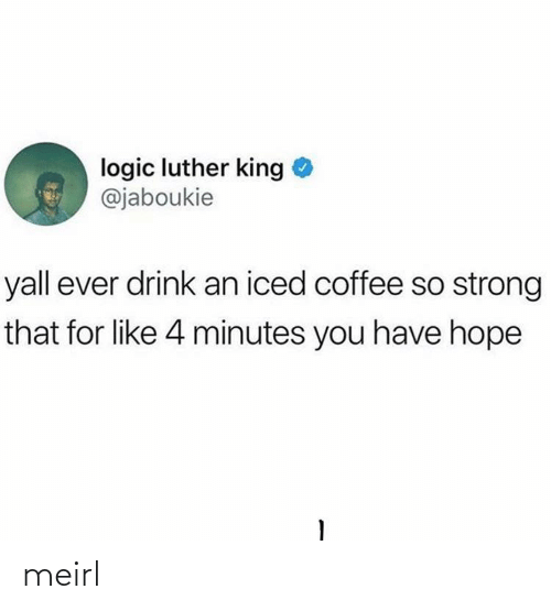 4 minutes: logic luther king  @jaboukie  yall ever drink an iced coffee so strong  that for like 4 minutes you have hope meirl