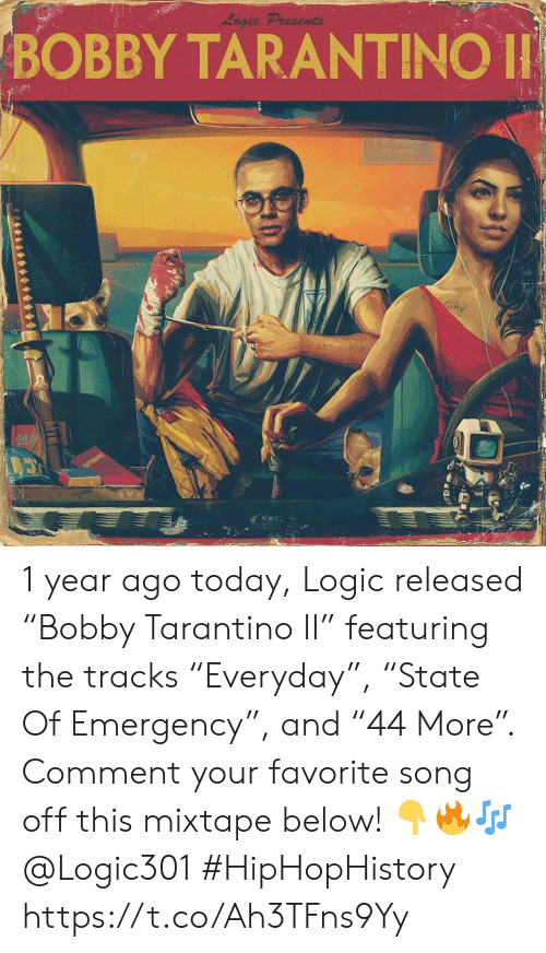 """Logic, Today, and Mixtape: Logic Presents  BOBBY TARANTINO  042 1 year ago today, Logic released """"Bobby Tarantino II"""" featuring the tracks """"Everyday"""", """"State Of Emergency"""", and """"44 More"""". Comment your favorite song off this mixtape below! 👇🔥🎶 @Logic301 #HipHopHistory https://t.co/Ah3TFns9Yy"""