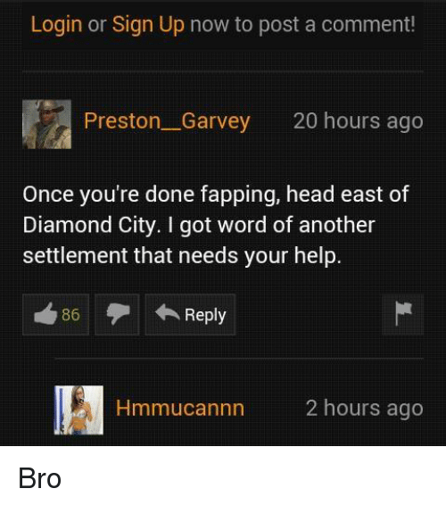 Preston Garvey: Login or Sign Up now to post a comment!  Preston Garvey 20 hours ago  Once you're done fapping, head east of  Diamond City. I got word of another  settlement that needs your help.  A Reply  86  nn 2 hours ago Bro