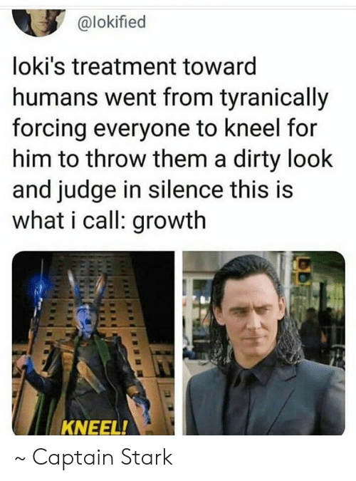 Memes, Dirty, and Silence: @lokified  loki's treatment toward  humans went from tyranically  forcing everyone to kneel for  him to throw them a dirty look  and judge in silence this is  what i call: growth  KNEEL! ~ Captain Stark