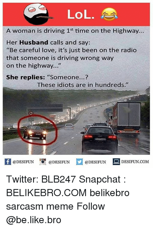 """Womanism: LoL.  A woman is driving 1st time on the Highway..  Her Husband calls and say:  """"Be careful love, it's just been on the radio  that someone is driving wrong way  on the highway...""""  She replies: """"Someone...?  These idiots are in hundreds.""""  困@DESIFUN 1可@DESIFUN  @DESIFUN-DESIFUN.COM Twitter: BLB247 Snapchat : BELIKEBRO.COM belikebro sarcasm meme Follow @be.like.bro"""