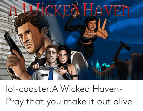 Wicked: lol-coaster:A Wicked Haven- Pray that you make it out alive