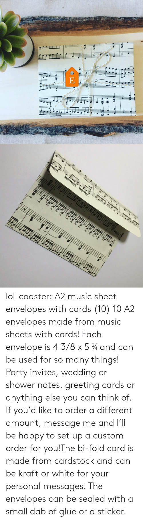 greeting cards: lol-coaster:   A2 music sheet envelopes with cards (10)    10 A2 envelopes made from music sheets with cards! Each envelope is 4 3/8 x 5 ¾ and can be used for so many things! Party invites, wedding or shower notes, greeting cards or anything else you can think of. If you'd like to order a different amount, message me and I'll be happy to set up a custom order for you!The bi-fold card is made from cardstock and can be kraft or white for your personal messages. The envelopes can be sealed with a small dab of glue or a sticker!