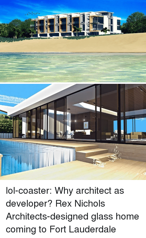 Lol, Tumblr, and Blog: lol-coaster:   Why architect as developer?   Rex Nichols Architects-designed glass home coming to Fort Lauderdale