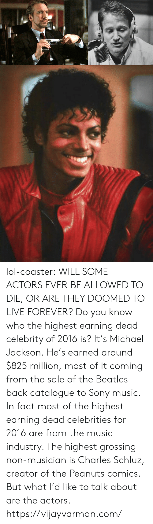 Lol, Michael Jackson, and Music: lol-coaster:   WILL SOME ACTORS EVER BE ALLOWED TO DIE, OR ARE THEY DOOMED TO LIVE FOREVER? Do you know who the highest earning dead celebrity of 2016 is? It's Michael Jackson. He's earned around $825 million, most of it coming from the sale of the Beatles back catalogue to Sony music. In fact most of the highest earning dead celebrities for 2016 are from the music industry. The highest grossing non-musician is Charles Schluz, creator of the Peanuts comics. But what I'd like to talk about are the actors. https://vijayvarman.com/