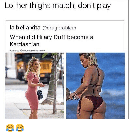 Didly: Lol her thighs match, don't play  la bella vita  @drugproblem  When did Hilary Duff become a  Kardashian  Featured @will ent (million only) 😂😂