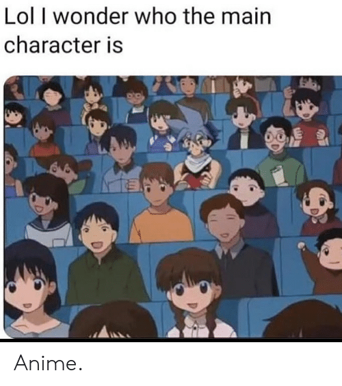 Anime, Lol, and Dank Memes: Lol I wonder who the main  character is Anime.