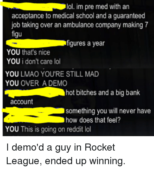 I Am Very Badass, Job, and Rockets: lol. im pre med with an  acceptance to medical school and a guaranteed  job taking over an ambulance company making 7  figu  S figures a year  YOU that's nice  YOU i don't care lo  YOU LMAO YOU'RE STILL MAD  YOU  OVER A DEMO  hot bitches and a big bank  account  something you will never have  how does that feel?  YOU This is going on reddit lol I demo'd a guy in Rocket League, ended up winning.