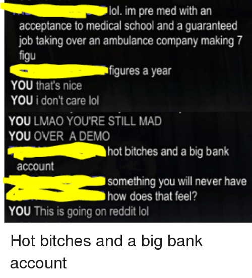 Iamverysmart, Job, and Madness: lol. im pre med with an  acceptance to medical school and a guaranteed  job taking over an ambulance company making 7  figu  S figures a year  YOU that's nice  YOU i don't care lo  YOU LMAO YOU'RE STILL MAD  YOU  OVER A DEMO  hot bitches and a big bank  account  something you will never have  how does that feel?  YOU This is going on reddit lol Hot bitches and a big bank account
