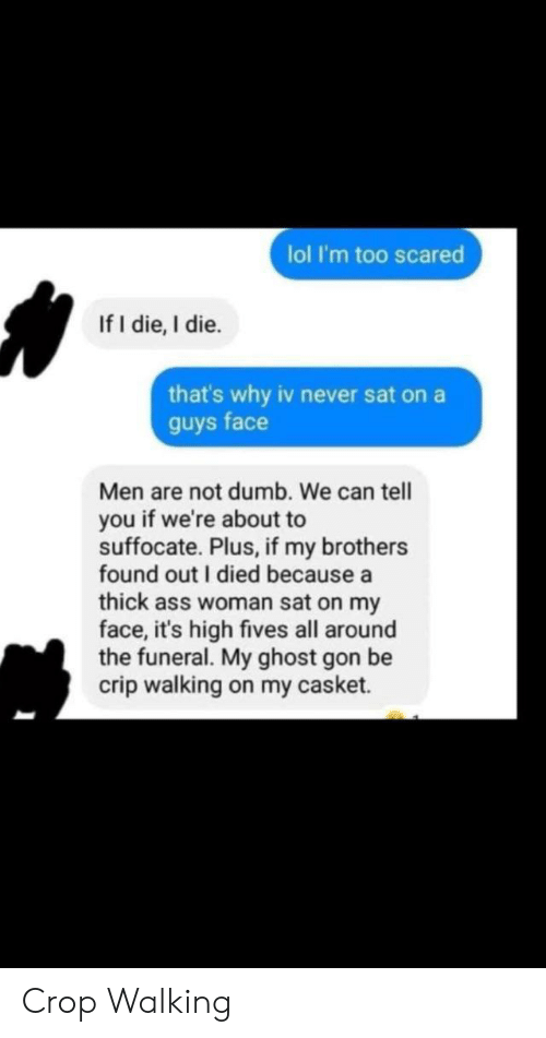 I Died: lol I'm too scared  If I die, I die.  that's why iv never sat on a  guys face  Men are not dumb. We can tell  you if we're about to  suffocate. Plus, if my brothers  found out I died because a  thick ass woman sat on my  face, it's high fives all around  the funeral. My ghost gon be  crip walking on my casket. Crop Walking