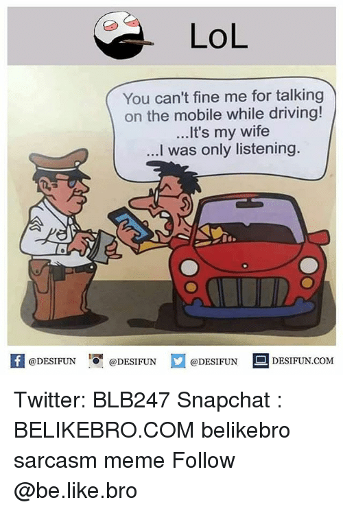 Be Like, Driving, and Lol: LoL  You can't fine me for talking  on the mobile while driving!  ...It's my wife  ...I was only listening.  A@DESIFUN 1 @DESIFUNロ@DESIFUN DESIFUN.COM Twitter: BLB247 Snapchat : BELIKEBRO.COM belikebro sarcasm meme Follow @be.like.bro