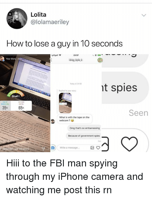 Fbi, Iphone, and Memes: Lolita  @lolamaeriley  How to lose a guy in 10 seconds  giffgaff令  23:57  Your  t spies  Today at 2350  Replied to your story  Shall I  Seen  What is with the tape on the  webcam ?  Omg that's so embarrassing  Because of government spies  Sec  回)  Write a message... Hiii to the FBI man spying through my iPhone camera and watching me post this rn