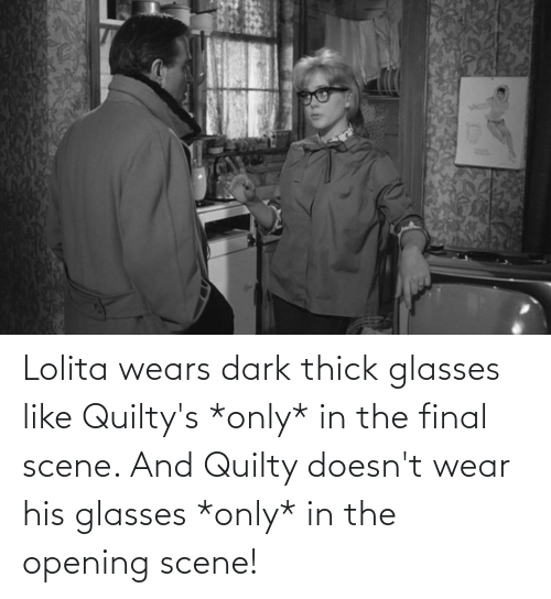 His Glasses: Lolita wears dark thick glasses like Quilty's *only* in the final scene. And Quilty doesn't wear his glasses *only* in the opening scene!