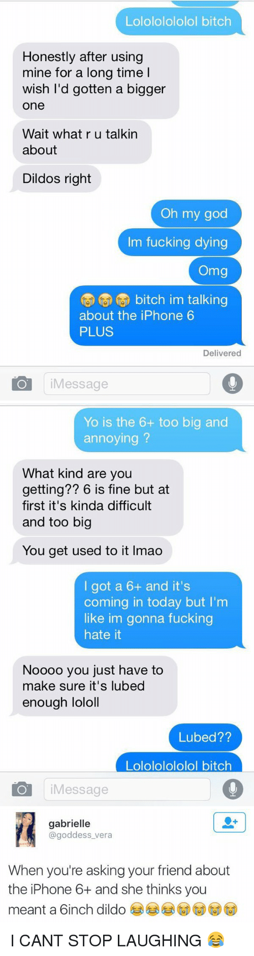 Iphone 6 Plus: Lolololololol bitch  Honestly after using  mine for a long time l  wish I'd gotten a bigger  One  Wait what r u talkin  about  Dildos right  Oh my god  Im fucking dying  Omg  (U bitch im talking  about the iPhone 6  PLUS  Delivered  Message   Yo is the 6+ too big and  annoying  What kind are you  getting?? 6 is fine but at  first it's kinda difficult  and too big  You get used to it lmao  I got a 6+ and it's  coming in today but I'm  like im gonna fucking  hate it  Noooo you just have to  make sure it's lubed  enough lololl  Lubed??  Lolololololol bitch  IO Message   gabrielle  @goddess vera  When you're asking your friend about  the iPhone 6 and she thinks you  meant a 6inch dildo I CANT STOP LAUGHING 😂