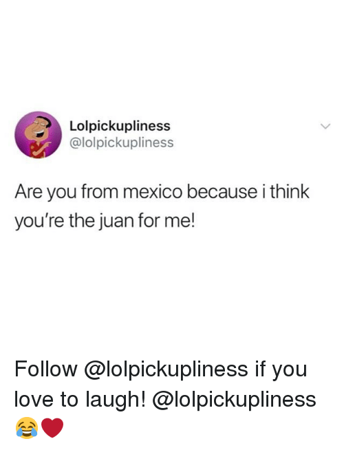 Funny, Love, and Mexico: Lolpickupliness  @lolpickupliness  Are you from mexico because i think  you're the juan for me! Follow @lolpickupliness if you love to laugh! @lolpickupliness 😂❤️