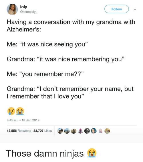 """Grandma, Love, and Memes: loly  @itsmeloly  Follow  Having a conversation with my grandma with  Alzheimer's  Me: """"it was nice seeing you""""  Grandma: """"it was nice remembering you""""  Me: """"you remember me??""""  Grandma: """"I don't remember your name, but  l remember that l love you'""""  8:45 am 18 Jan 2019  13,556 Retweets 83,707 Likes  e審寧集●○卑𠻝 Those damn ninjas 😭"""