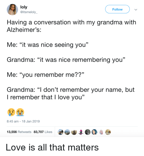 "Grandma, Love, and I Love You: loly  @itsmeloly  Follow  Having a conversation with my grandma with  Alzheimer's:  Me: ""it was nice seeing you""  Grandma: ""it was nice remembering you""  Me: ""you remember me??""  Grandma: ""l don't remember your name, but  . CL  I remember that I love you""  8:45 am 18 Jan 2019  13,556 Retweets 83,707 Likes Love is all that matters"