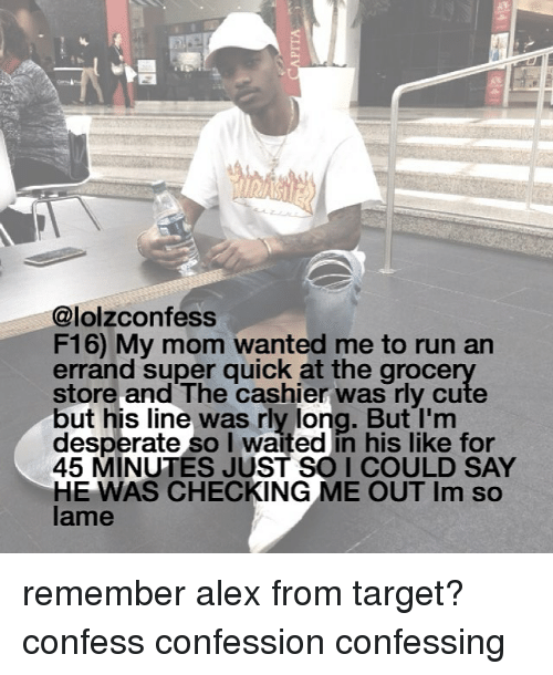 I Waiting: @lolzconfess  F16) My mom wanted me to run an  errand super guick at the groce  store and The cashier was rly cute  but his line was rly long. But I'm  desperate so I waited in his like for  45 MINUTES JUST SO I COULD SAY  HE WAS CHECKING ME OUT Im so  lame remember alex from target? confess confession confessing