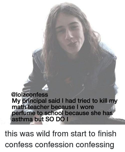 Memes, School, and Teacher: @lolzconfess  My principal said I had tried to kill m  math teacher because I wore  perfume to school because she has  asthma but SO DO I this was wild from start to finish confess confession confessing