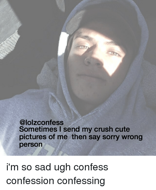 Memes, 🤖, and Confessions: @lolzconfess  Sometimes I send my crush cute  pictures of me then say sorry wrong  person i'm so sad ugh confess confession confessing