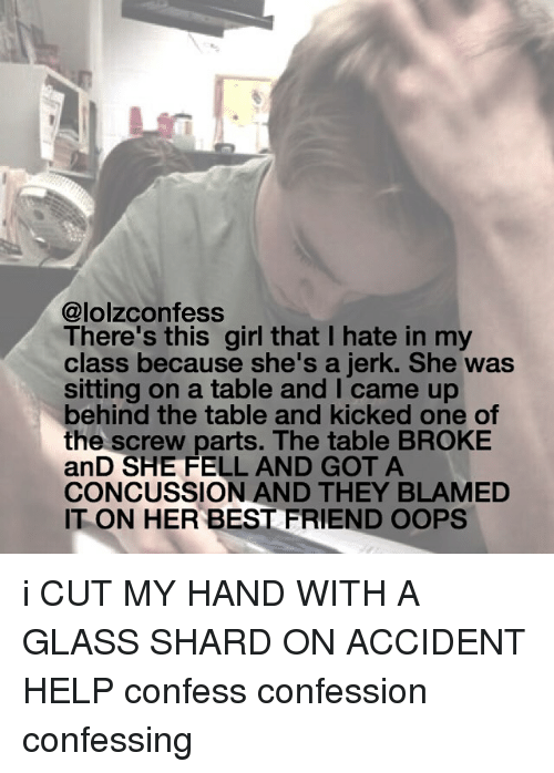 shard: @lolzconfess  There's this girl that I hate in my  class because she's a jerk. She was  sitting on a table and I came up  behind the table and kicked one of  the screw parts. The table BROKE  anD SHE FELL AND GOT A  CONCUSSION AND THEY BLAMED  IT ON HER BEST FRIEND OOPS i CUT MY HAND WITH A GLASS SHARD ON ACCIDENT HELP confess confession confessing